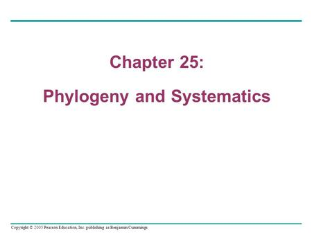 Copyright © 2005 Pearson Education, Inc. publishing as Benjamin Cummings Chapter 25 Chapter 25: Phylogeny and Systematics.