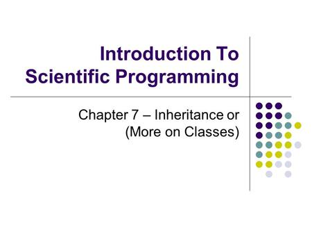 Introduction To Scientific Programming Chapter 7 – Inheritance or (More on Classes)