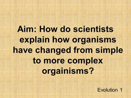 Aim: How do scientists explain how organisms have changed from simple to more complex orgainisms? Evolution 1.