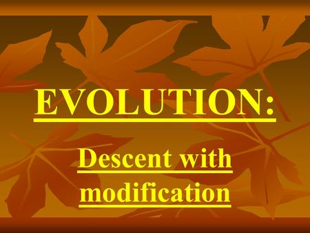 EVOLUTION: Descent with modification.