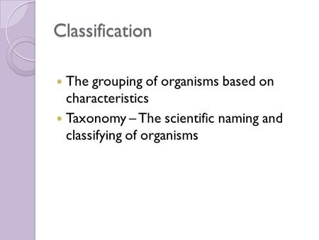Classification The grouping of organisms based on characteristics