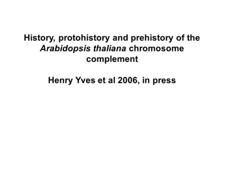 History, protohistory and prehistory of the Arabidopsis thaliana chromosome complement Henry Yves et al 2006, in press.