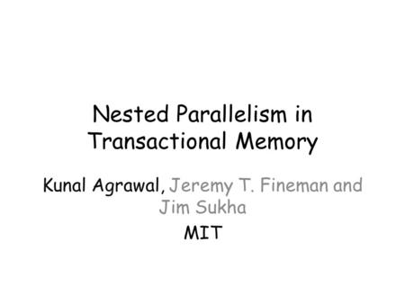 Nested Parallelism in Transactional Memory Kunal Agrawal, Jeremy T. Fineman and Jim Sukha MIT.
