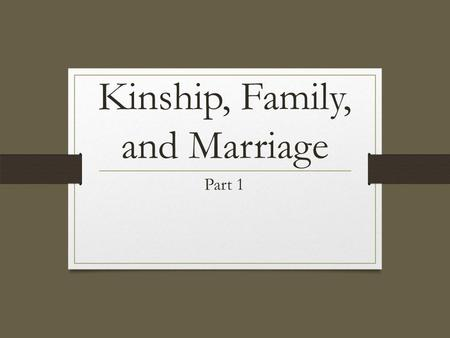 Kinship, Family, and Marriage Part 1. Unit Learning Objectives Differentiate between nuclear & extended families. Distinguish between family orientation.