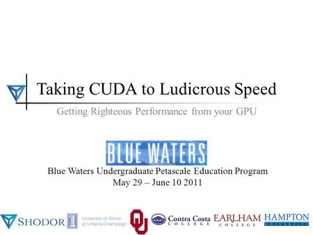 BWUPEP2011, UIUC, May 29 - June 10 2011 1 Taking CUDA to Ludicrous Speed BWUPEP2011, UIUC, May 29 - June 10 2011 Blue Waters Undergraduate Petascale Education.