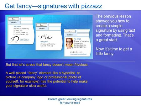 Create great-looking signatures for your e-mail Get fancy—signatures with pizzazz The previous lesson showed you how to create a simple signature by using.