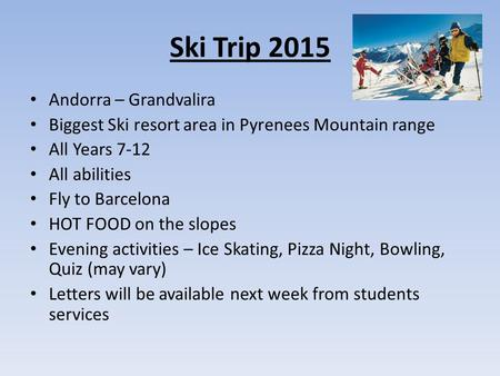 Ski Trip 2015 Andorra – Grandvalira Biggest Ski resort area in Pyrenees Mountain range All Years 7-12 All abilities Fly to Barcelona HOT FOOD on the slopes.