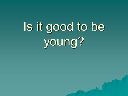 Is it good to be young?.  Is it easy to be young?  Why is the teens' life difficult?  What problems do teens have?  What are the reasons of the problems?