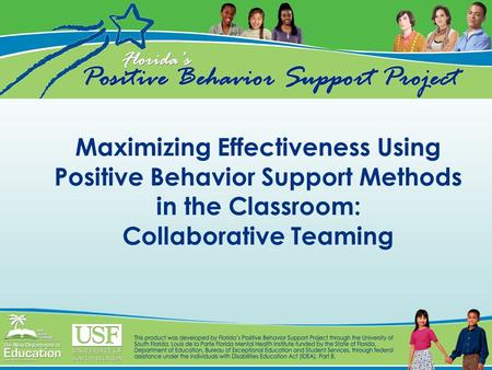 Maximizing Effectiveness Using Positive Behavior Support Methods in the Classroom: Collaborative Teaming.