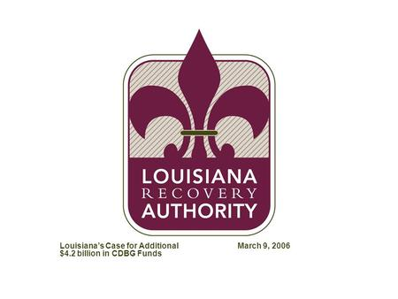 ZXF786-020906Adam-MSTR Louisiana's Case for Additional $4.2 billion in CDBG Funds March 9, 2006.