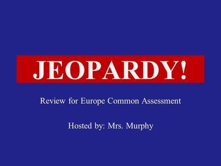 Click Once to Begin JEOPARDY! Review for Europe Common Assessment Hosted by: Mrs. Murphy.