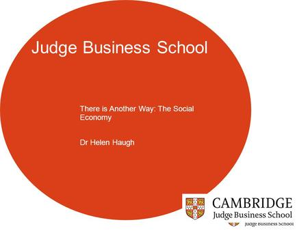 Judge Business School There is Another Way: The Social Economy Dr Helen Haugh.