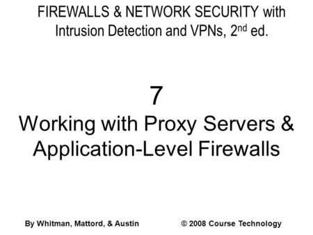 FIREWALLS & NETWORK SECURITY with Intrusion Detection and VPNs, 2 nd ed. 7 Working with Proxy Servers & Application-Level Firewalls By Whitman, Mattord,