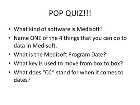POP QUIZ!!! What kind of software is Medisoft? Name ONE of the 4 things that you can do to data in Medisoft. What is the Medisoft Program Date? What key.