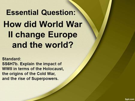 How did World War II change Europe and the world? Standard: SS6H7b. Explain the impact of WWII in terms of the Holocaust, the origins of the Cold War,