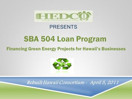 SBA 504 Loan Program Financing Green Energy Projects for Hawaii's Businesses PRESENTS Rebuilt Hawaii Consortium - April 5, 2011.
