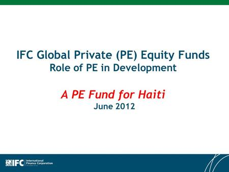 IFC Global Private (PE) Equity Funds Role of PE in Development A PE Fund for Haiti June 2012.
