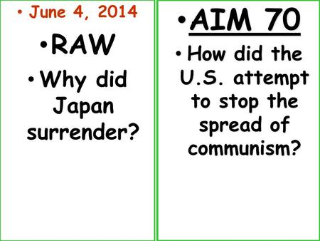June 4, 2014 RAW Why did Japan surrender? AIM 70 AIM 70 How did the U.S. attempt to stop the spread of communism? How did the U.S. attempt to stop the.