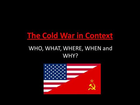 The Cold War in Context WHO, WHAT, WHERE, WHEN and WHY?