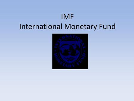 IMF International Monetary Fund. What is the IMF? The IMF is an international organization of 185 member countries. It was established to promote international.
