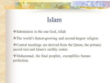 Islam  Submission to the one God, Allah  The world's fastest-growing and second-largest religion  Central teachings are derived from the Quran, the.