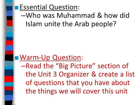 "Essential Question: Who was Muhammad & how did Islam unite the Arab people? Warm-Up Question: Read the ""Big Picture"" section of the Unit 3 Organizer &"