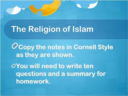 The Religion of Islam Copy the notes in Cornell Style as they are shown. You will need to write ten questions and a summary for homework.