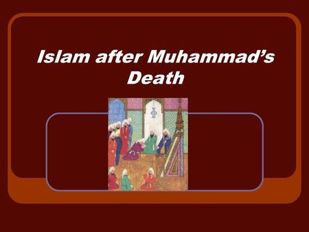 Islam after Muhammad's Death. Who were the leaders after Muhammad's death? 632 Muhammad dies but no successor named. Abu Bakr – father-in- law and friend.