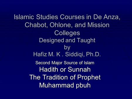 Islamic Studies Courses in De Anza, Chabot, Ohlone, and Mission Colleges Designed and Taught by Hafiz M. K . Siddiqi, Ph.D. Second Major Source of Islam.