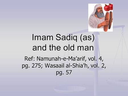 Imam Sadiq (as) and the old man Ref: Namunah-e-Ma'arif, vol. 4, pg. 275; Wasaail al-Shia'h, vol. 2, pg. 57.