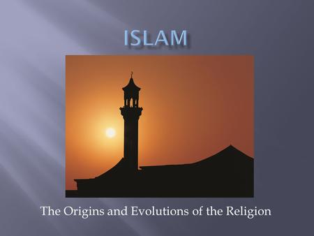 The Origins and Evolutions of the Religion.  Arabia in the 7 th century CE was a place of many religions.  Christians, Jews, Zoroastrians, and various.