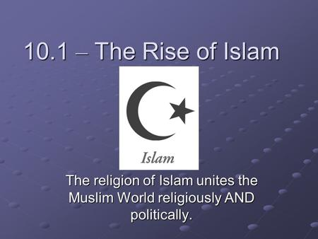 10.1 – The Rise of Islam The religion of Islam unites the Muslim World religiously AND politically.