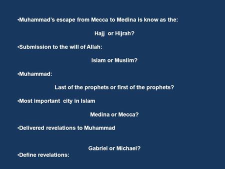 Muhammad's escape from Mecca to Medina is know as the: Hajj or Hijrah? Submission to the will of Allah: Islam or Muslim? Muhammad: Last of the prophets.