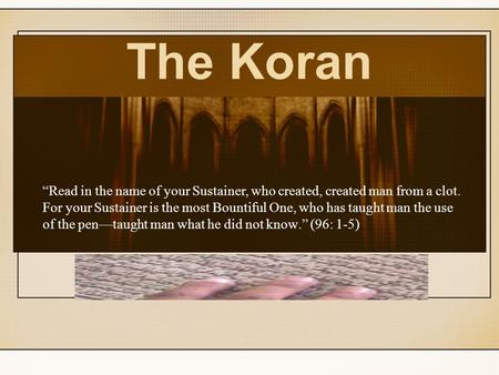 "The Koran ""Read in the name of your Sustainer, who created, created man from a clot. For your Sustainer is the most Bountiful One, who has taught man the."