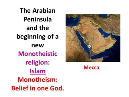 The Arabian Peninsula and the beginning of a new Monotheistic religion: Islam Monotheism: Belief in one God. Mecca.