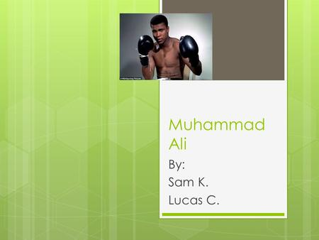 Muhammad Ali By: Sam K. Lucas C.. Early Years  Muhammad Ali was born in January 17,1942.  Muhammad Ali grew up at Louisville, Kentucky.  His childhood.