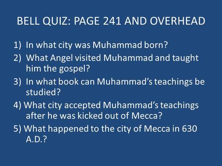 BELL QUIZ: PAGE 241 AND OVERHEAD 1)In what city was Muhammad born? 2)What Angel visited Muhammad and taught him the gospel? 3)In what book can Muhammad's.