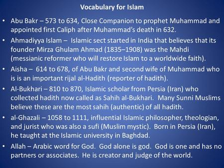 Vocabulary for Islam Abu Bakr – 573 to 634, Close Companion to prophet Muhammad and appointed first Caliph after Muhammad's death in 632. Ahmadiyya Islam.