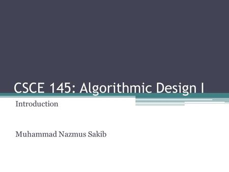 CSCE 145: Algorithmic Design I Introduction Muhammad Nazmus Sakib.