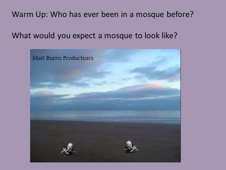 Warm Up: Who has ever been in a mosque before? What would you expect a mosque to look like?