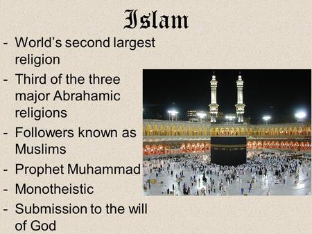 Islam -World's second largest religion -Third of the three major Abrahamic religions -Followers known as Muslims -Prophet Muhammad -Monotheistic -Submission.