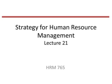 Strategy for Human Resource Management Lecture 21 HRM 765.