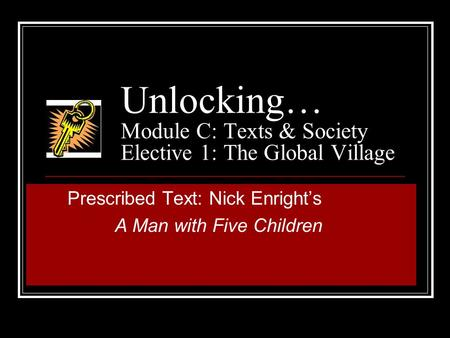 Unlocking… Module C: Texts & Society Elective 1: The Global Village Prescribed Text: Nick Enright's A Man with Five Children.