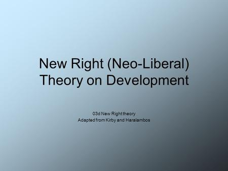 New Right (Neo-Liberal) Theory on Development 03d New Right theory Adapted from Kirby and Haralambos.