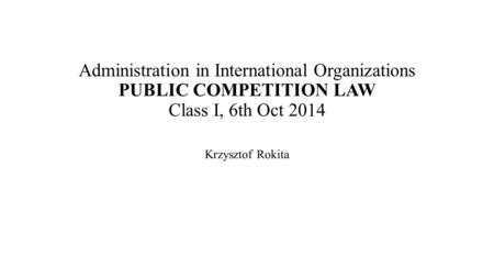 Administration in International Organizations PUBLIC COMPETITION LAW Class I, 6th Oct 2014 Krzysztof Rokita.