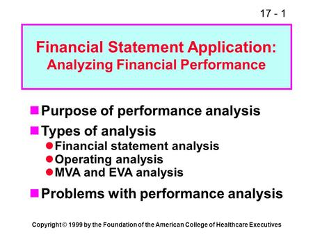 17 - 1 Copyright © 1999 by the Foundation of the American College of Healthcare Executives Financial Statement Application: Analyzing Financial Performance.