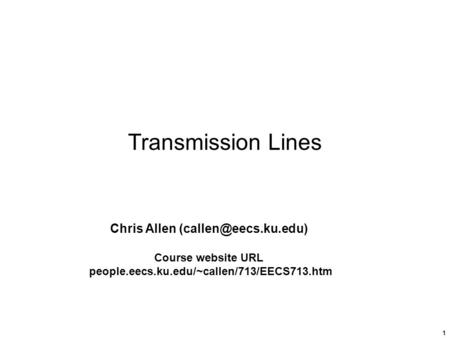 1 Transmission Lines Chris Allen Course website URL people.eecs.ku.edu/~callen/713/EECS713.htm.