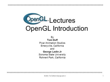 © 2004, Tom Duff and George Ledin Jr1 Lectures OpenGL Introduction By Tom Duff Pixar Animation Studios Emeryville, California and George Ledin Jr Sonoma.