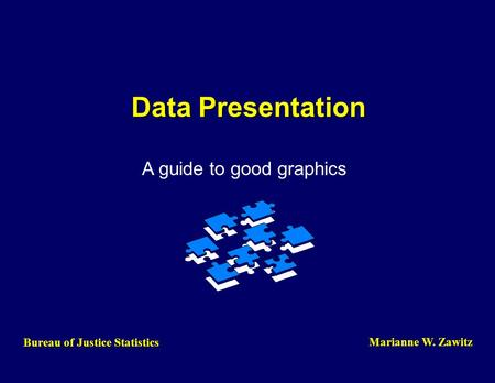 Data Presentation A guide to good graphics Bureau of Justice Statistics Marianne W. Zawitz.