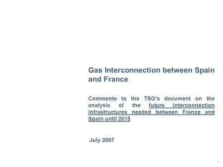 1 July 2007 Gas Interconnection between Spain and France Comments to the TSO's document on the analysis of the future interconnection infrastructures needed.